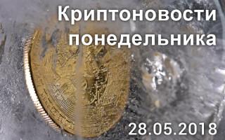 28 мая 2018 – криптовалютные новости в мире за последние сутки